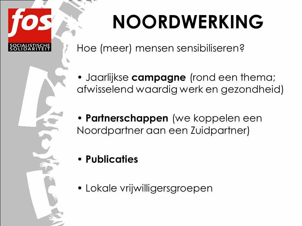 NOORDWERKING Hoe (meer) mensen sensibiliseren? • Jaarlijkse campagne (rond een thema; afwisselend waardig werk en gezondheid) • Partnerschappen (we ko