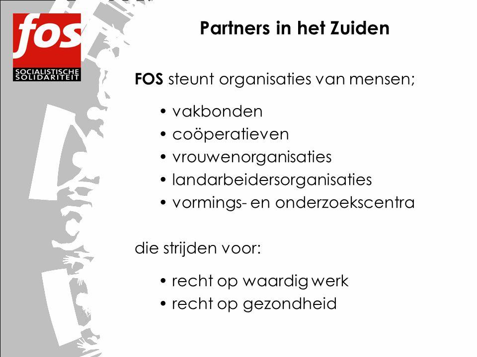 Partners in het Zuiden FOS steunt organisaties van mensen; • vakbonden • coöperatieven • vrouwenorganisaties • landarbeidersorganisaties • vormings- en onderzoekscentra die strijden voor: • recht op waardig werk • recht op gezondheid