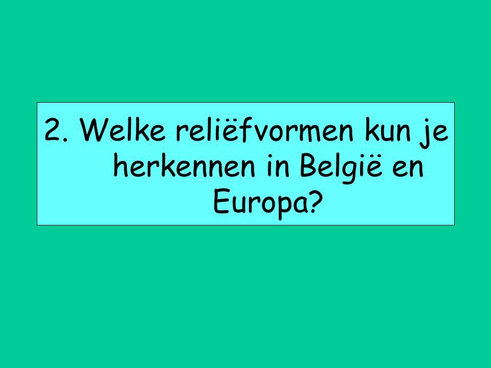 2. Welke reliëfvormen kun je herkennen in België en Europa?