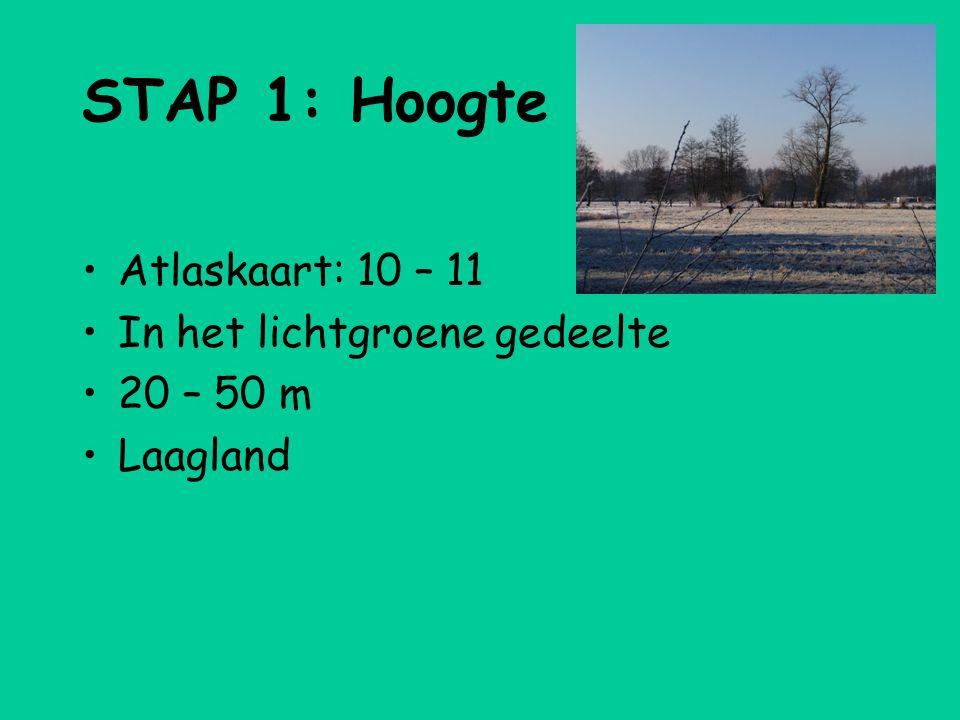 STAP 1: Hoogte •Atlaskaart: 10 – 11 •In het lichtgroene gedeelte •20 – 50 m •Laagland
