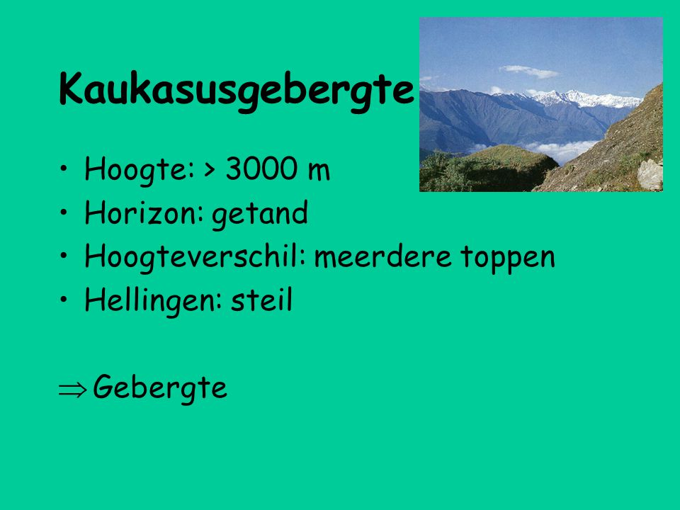 Kaukasusgebergte •Hoogte: > 3000 m •Horizon: getand •Hoogteverschil: meerdere toppen •Hellingen: steil  Gebergte