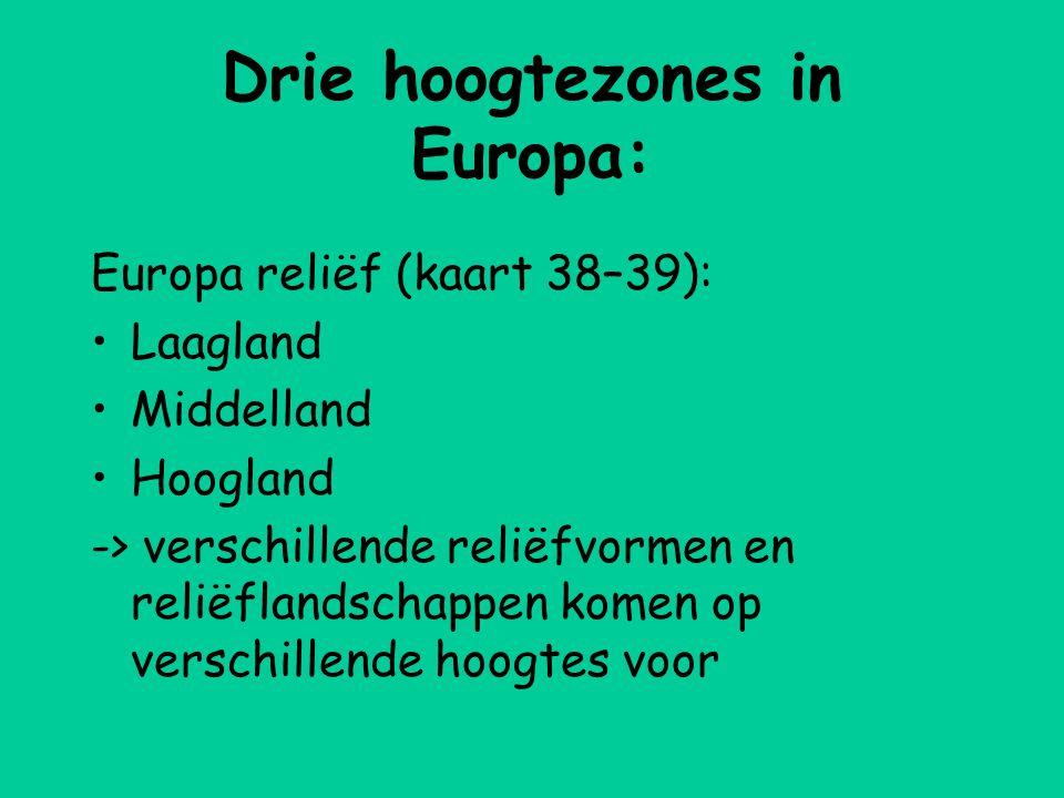 Drie hoogtezones in Europa: Europa reliëf (kaart 38–39): •Laagland •Middelland •Hoogland -> verschillende reliëfvormen en reliëflandschappen komen op verschillende hoogtes voor