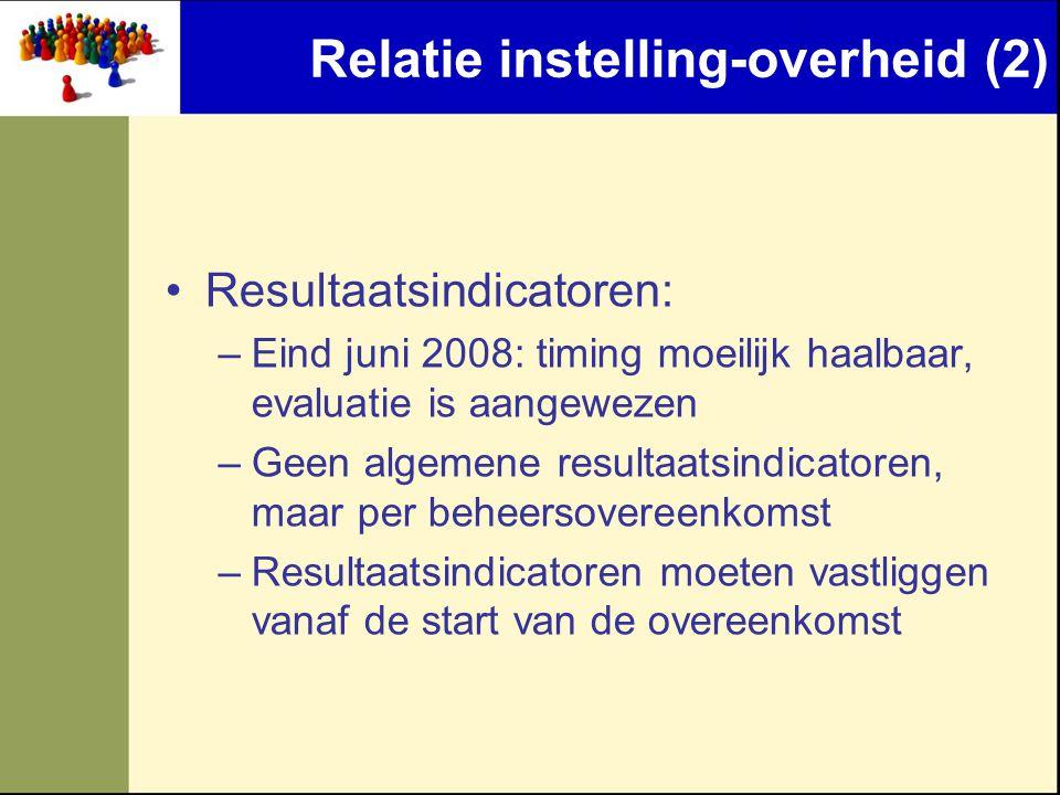 Relatie instelling-overheid (2) •Resultaatsindicatoren: –Eind juni 2008: timing moeilijk haalbaar, evaluatie is aangewezen –Geen algemene resultaatsin