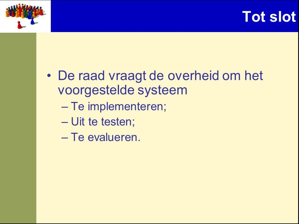 Tot slot •De raad vraagt de overheid om het voorgestelde systeem –Te implementeren; –Uit te testen; –Te evalueren.