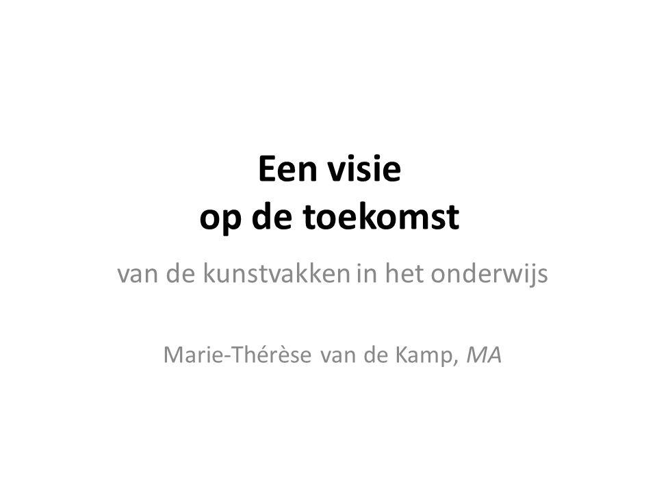 Een visie op de toekomst van de kunstvakken in het onderwijs Marie-Thérèse van de Kamp, MA