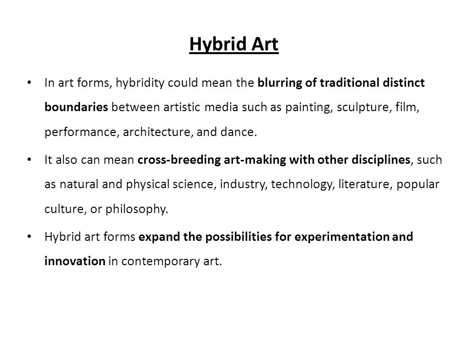 Hybrid Art • In art forms, hybridity could mean the blurring of traditional distinct boundaries between artistic media such as painting, sculpture, film, performance, architecture, and dance.