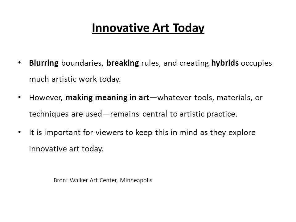 Innovative Art Today • Blurring boundaries, breaking rules, and creating hybrids occupies much artistic work today.