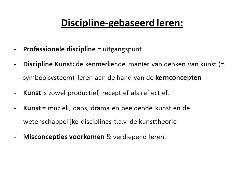 Discipline-gebaseerd leren: -Professionele discipline = uitgangspunt -Discipline Kunst: de kenmerkende manier van denken van kunst (= symboolsysteem)