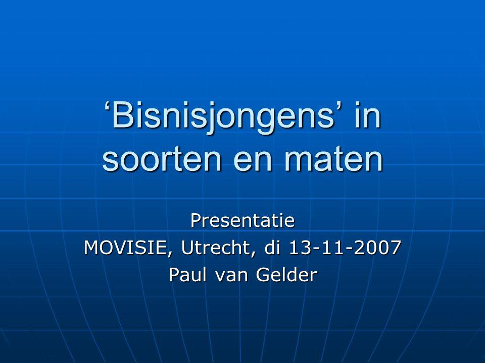 'Bisnisjongens' in soorten en maten Presentatie MOVISIE, Utrecht, di 13-11-2007 Paul van Gelder