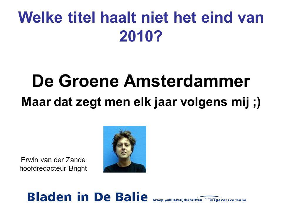 Welke titel haalt niet het eind van 2010? De Groene Amsterdammer Maar dat zegt men elk jaar volgens mij ;) Erwin van der Zande hoofdredacteur Bright