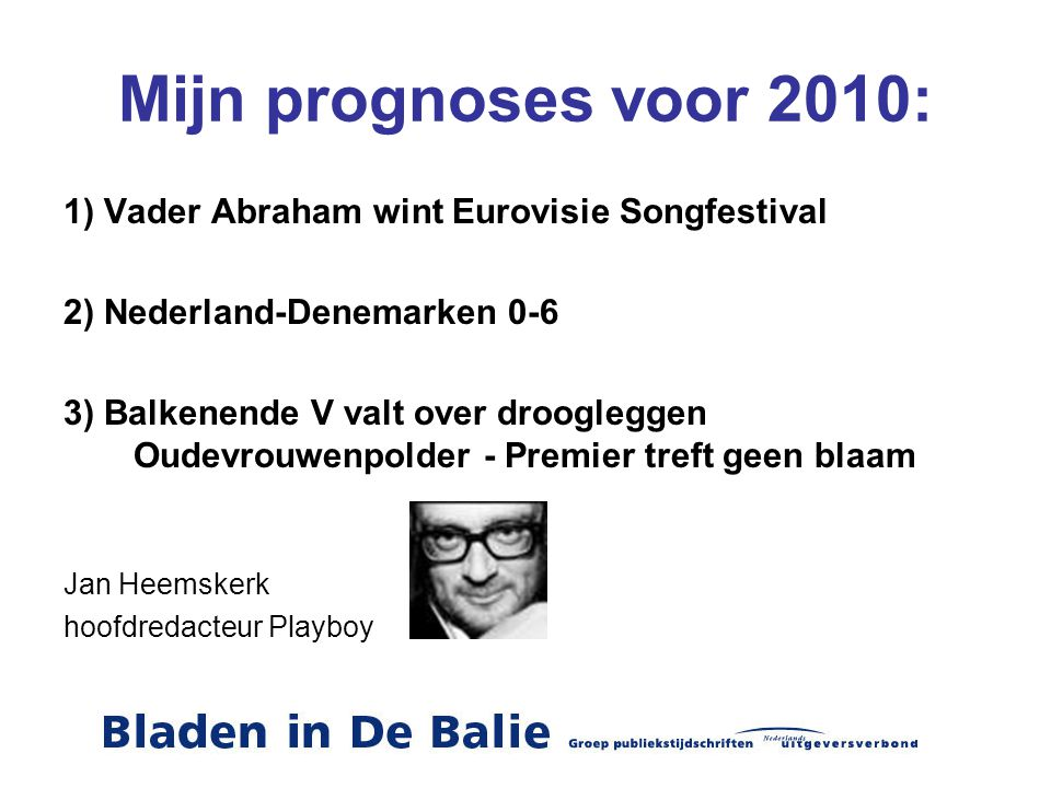 Mijn prognoses voor 2010: 1) Vader Abraham wint Eurovisie Songfestival 2) Nederland-Denemarken 0-6 3) Balkenende V valt over droogleggen Oudevrouwenpolder - Premier treft geen blaam Jan Heemskerk hoofdredacteur Playboy