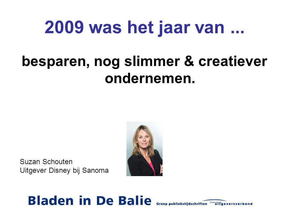 2009 was het jaar van... besparen, nog slimmer & creatiever ondernemen. Suzan Schouten Uitgever Disney bij Sanoma