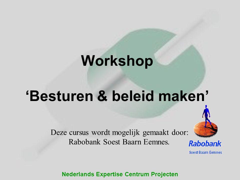 Nederlands Expertise Centrum Projecten Workshop 'Besturen & beleid maken' Deze cursus wordt mogelijk gemaakt door: Rabobank Soest Baarn Eemnes.