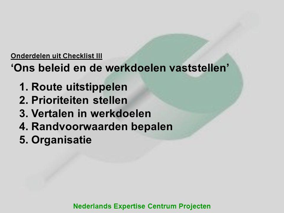 Nederlands Expertise Centrum Projecten Onderdelen uit Checklist III 'Ons beleid en de werkdoelen vaststellen' 1. Route uitstippelen 2. Prioriteiten st