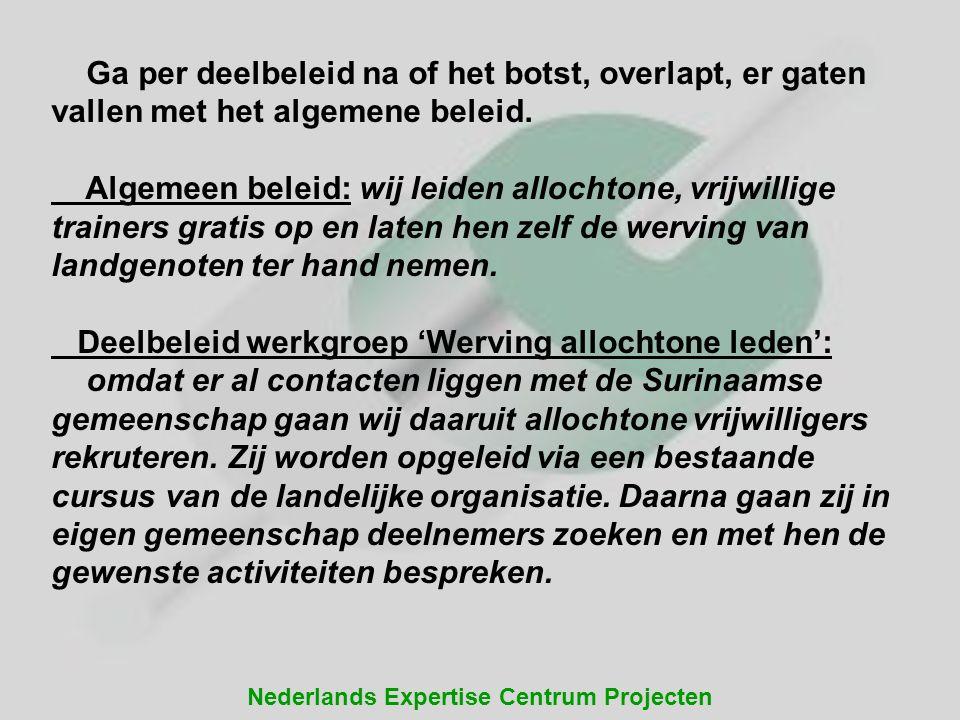 Nederlands Expertise Centrum Projecten Ga per deelbeleid na of het botst, overlapt, er gaten vallen met het algemene beleid. Algemeen beleid: wij leid