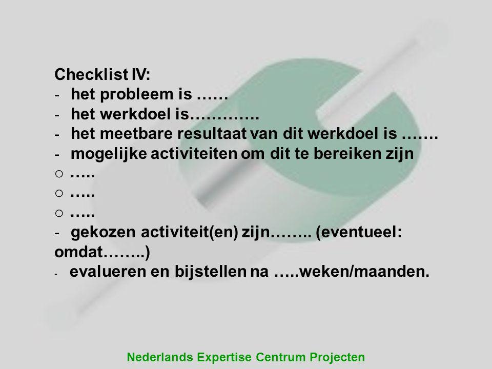 Nederlands Expertise Centrum Projecten Checklist IV: - het probleem is …… - het werkdoel is…………. - het meetbare resultaat van dit werkdoel is ……. - mo