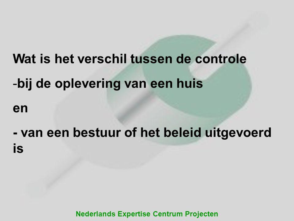Nederlands Expertise Centrum Projecten Wat is het verschil tussen de controle -bij de oplevering van een huis en - van een bestuur of het beleid uitge