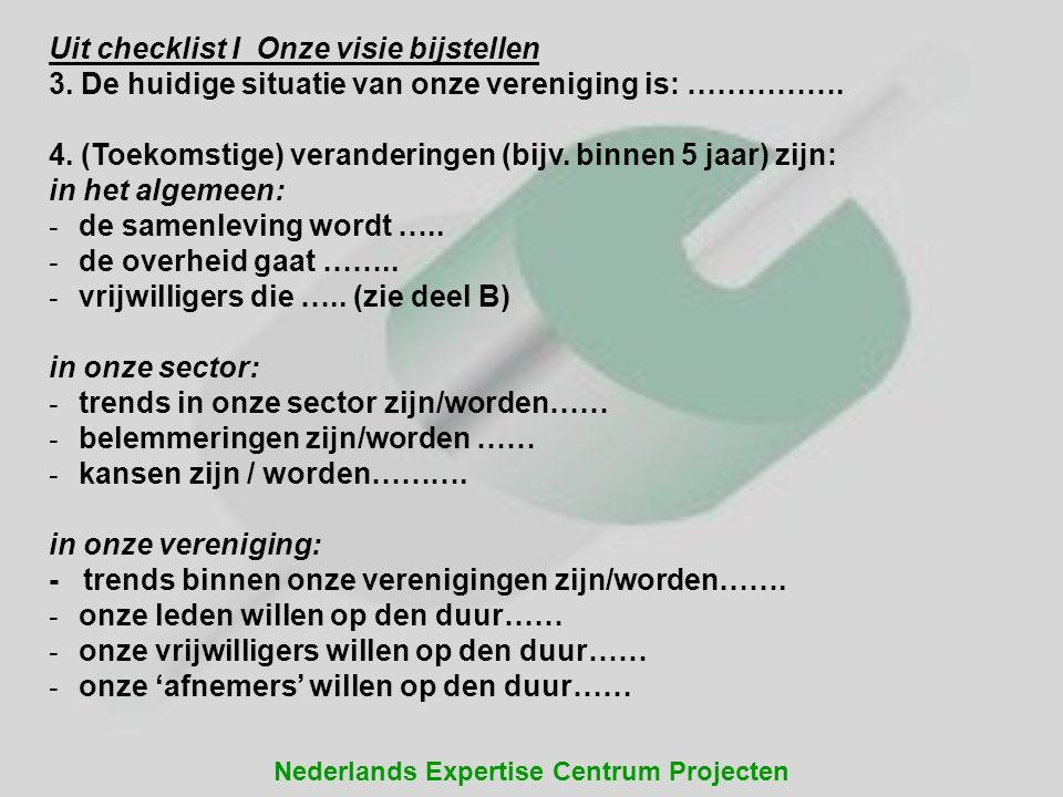 Nederlands Expertise Centrum Projecten Uit checklist I Onze visie bijstellen 3. De huidige situatie van onze vereniging is: ……………. 4. (Toekomstige) ve