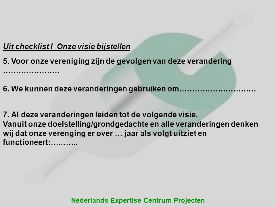 Nederlands Expertise Centrum Projecten Uit checklist I Onze visie bijstellen 5. Voor onze vereniging zijn de gevolgen van deze verandering …………………. 6.