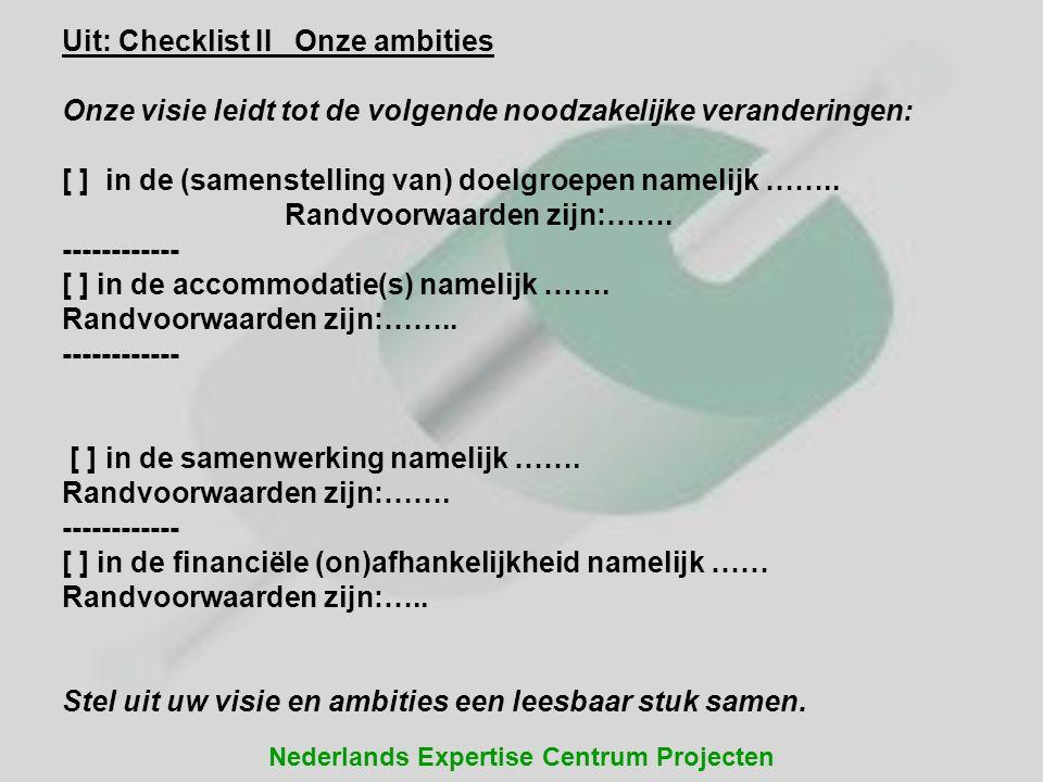 Nederlands Expertise Centrum Projecten Uit: Checklist II Onze ambities Onze visie leidt tot de volgende noodzakelijke veranderingen: [ ] in de (samens