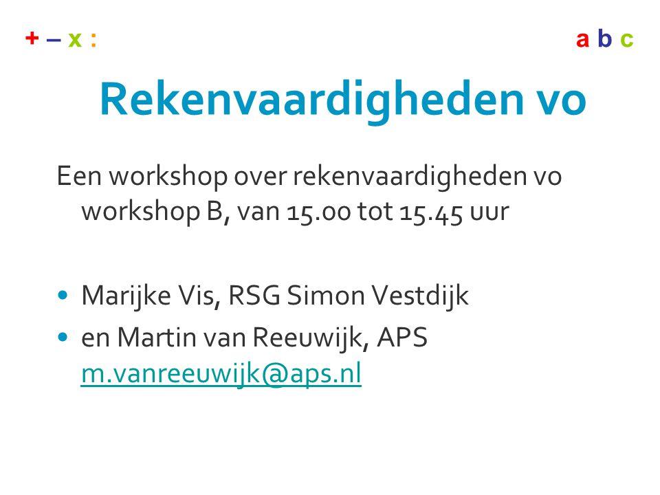 + – x :a b c Rekenvaardigheden vo Een workshop over rekenvaardigheden vo workshop B, van 15.00 tot 15.45 uur •Marijke Vis, RSG Simon Vestdijk •en Mart