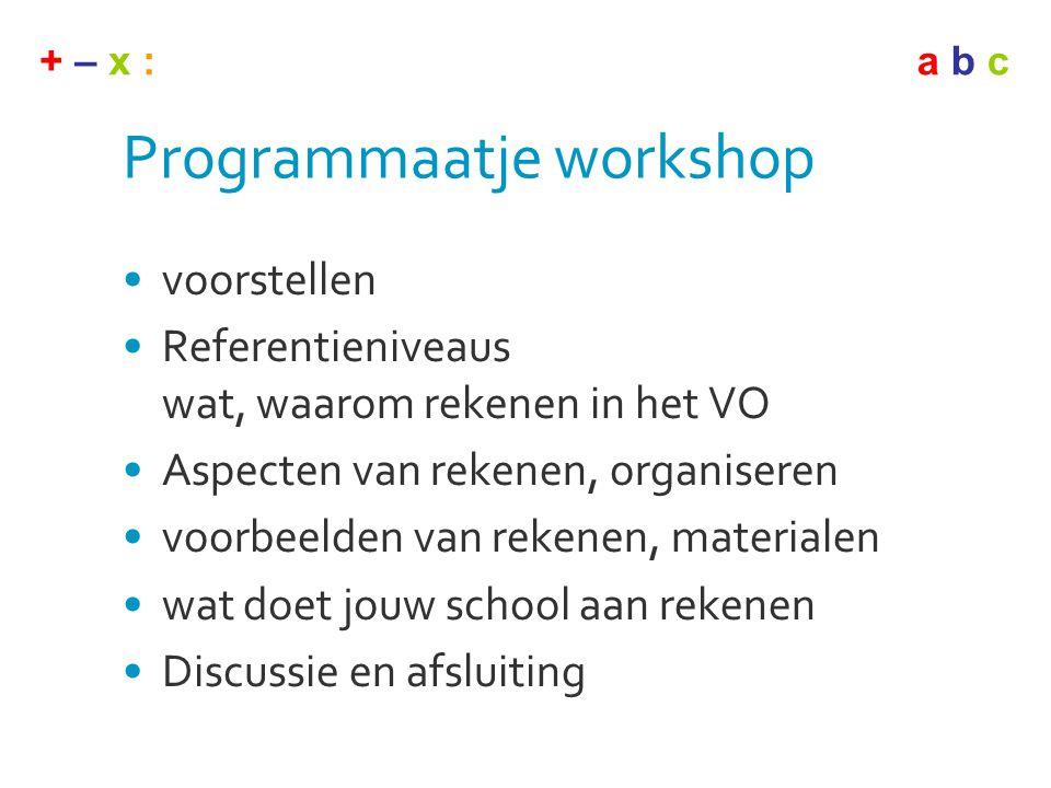 + – x :a b c Programmaatje workshop •voorstellen •Referentieniveaus wat, waarom rekenen in het VO •Aspecten van rekenen, organiseren •voorbeelden van