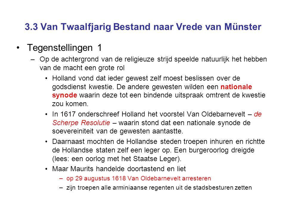 3.3 Van Twaalfjarig Bestand naar Vrede van Münster •Tegenstellingen 1 –Op de achtergrond van de religieuze strijd speelde natuurlijk het hebben van de macht een grote rol •Holland vond dat ieder gewest zelf moest beslissen over de godsdienst kwestie.