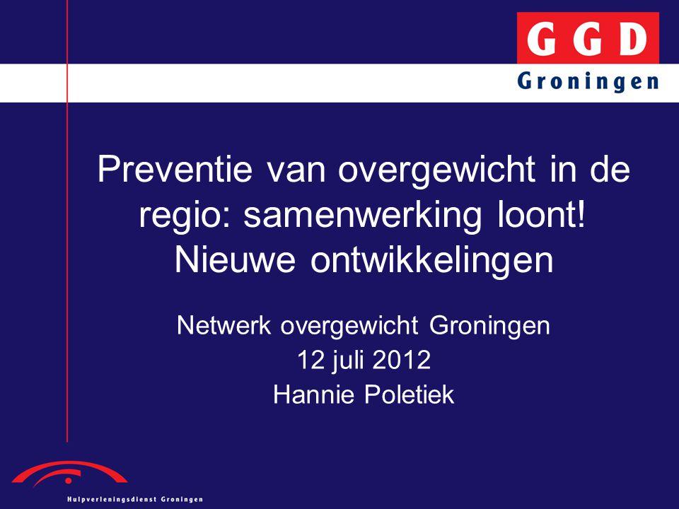 Preventie van overgewicht in de regio: samenwerking loont! Nieuwe ontwikkelingen Netwerk overgewicht Groningen 12 juli 2012 Hannie Poletiek