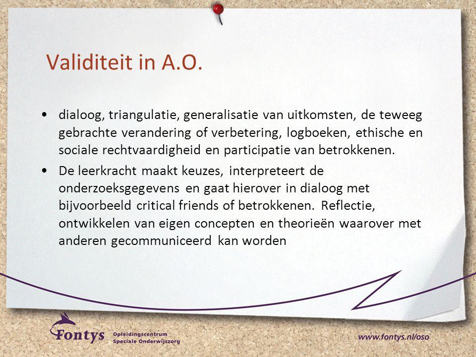 Validiteit in A.O. •dialoog, triangulatie, generalisatie van uitkomsten, de teweeg gebrachte verandering of verbetering, logboeken, ethische en social