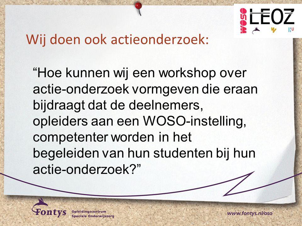 """Wij doen ook actieonderzoek: """"Hoe kunnen wij een workshop over actie-onderzoek vormgeven die eraan bijdraagt dat de deelnemers, opleiders aan een WOSO"""