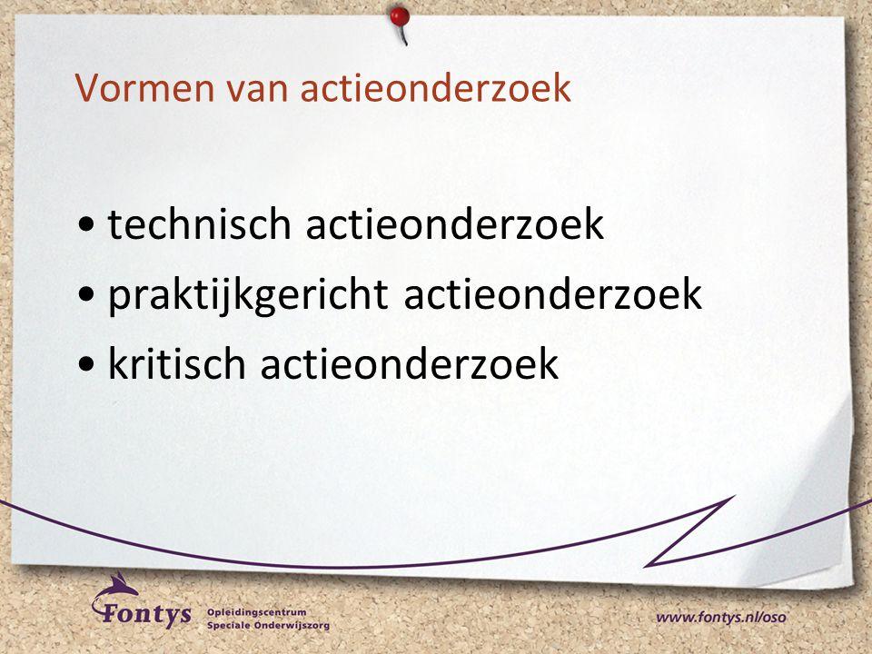 Vormen van actieonderzoek •technisch actieonderzoek •praktijkgericht actieonderzoek •kritisch actieonderzoek