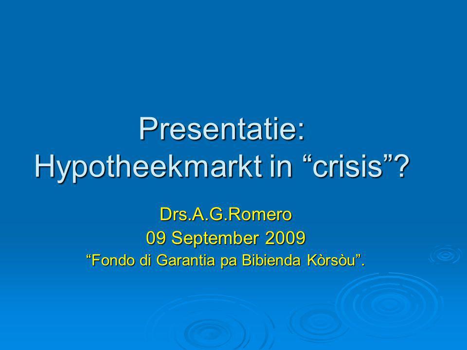 "Presentatie: Hypotheekmarkt in ""crisis""? Drs.A.G.Romero 09 September 2009 ""Fondo di Garantia pa Bibienda Kòrsòu""."