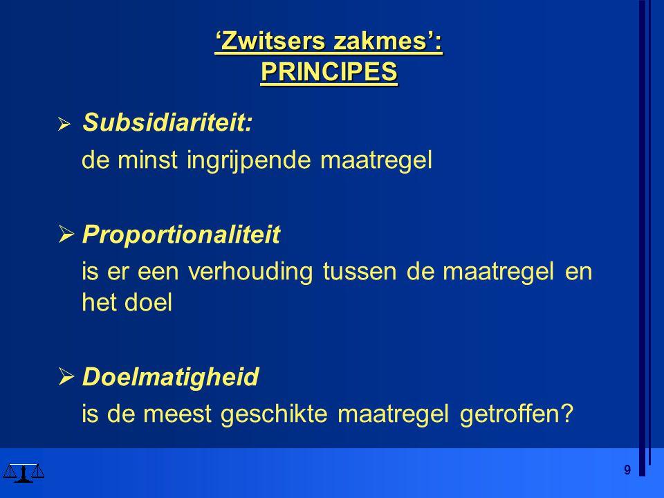 9 'Zwitsers zakmes': PRINCIPES  Subsidiariteit: de minst ingrijpende maatregel  Proportionaliteit is er een verhouding tussen de maatregel en het do
