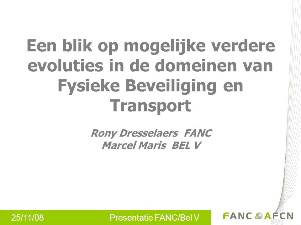 25/11/08 Presentatie FANC/Bel V Een blik op mogelijke verdere evoluties in de domeinen van Fysieke Beveiliging en Transport Rony Dresselaers FANC Marcel Maris BEL V