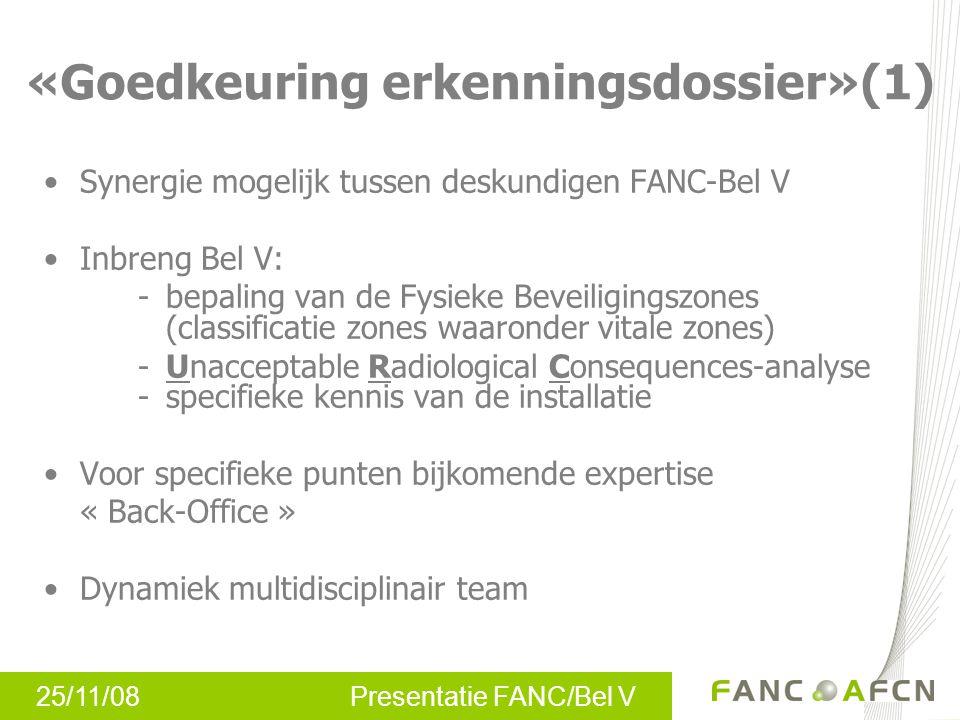 25/11/08 Presentatie FANC/Bel V «Goedkeuring erkenningsdossier»(1) •Synergie mogelijk tussen deskundigen FANC-Bel V •Inbreng Bel V: - bepaling van de Fysieke Beveiligingszones (classificatie zones waaronder vitale zones) -Unacceptable Radiological Consequences-analyse -specifieke kennis van de installatie •Voor specifieke punten bijkomende expertise « Back-Office » •Dynamiek multidisciplinair team
