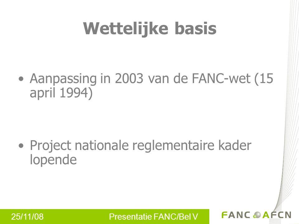 25/11/08 Presentatie FANC/Bel V Wettelijke basis •Aanpassing in 2003 van de FANC-wet (15 april 1994) •Project nationale reglementaire kader lopende