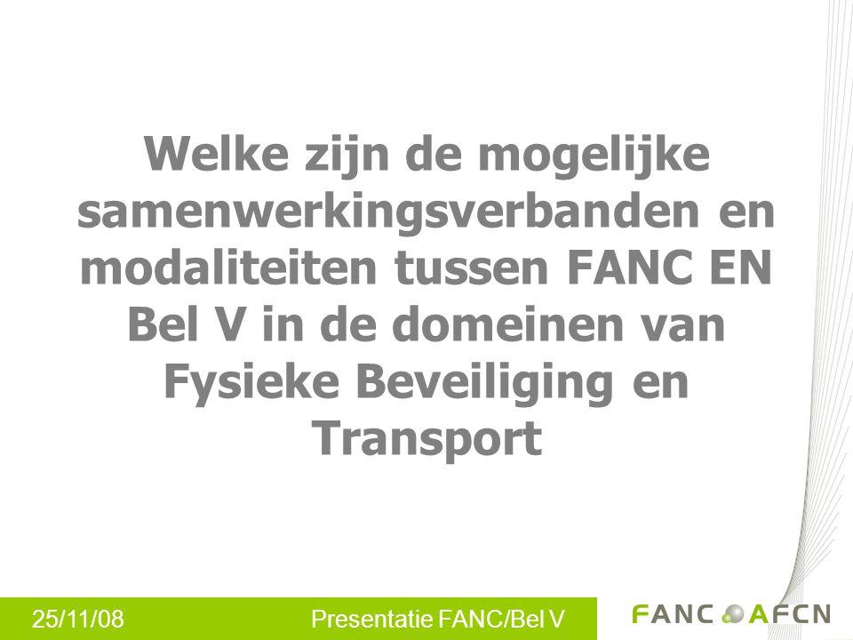 25/11/08 Presentatie FANC/Bel V Welke zijn de mogelijke samenwerkingsverbanden en modaliteiten tussen FANC EN Bel V in de domeinen van Fysieke Beveiliging en Transport