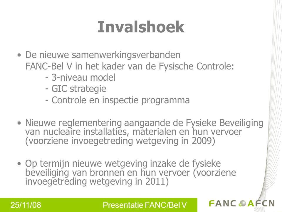 25/11/08 Presentatie FANC/Bel V Invalshoek •De nieuwe samenwerkingsverbanden FANC-Bel V in het kader van de Fysische Controle: - 3-niveau model - GIC strategie - Controle en inspectie programma •Nieuwe reglementering aangaande de Fysieke Beveiliging van nucleaire installaties, materialen en hun vervoer (voorziene invoegetreding wetgeving in 2009) •Op termijn nieuwe wetgeving inzake de fysieke beveiliging van bronnen en hun vervoer (voorziene invoegetreding wetgeving in 2011)