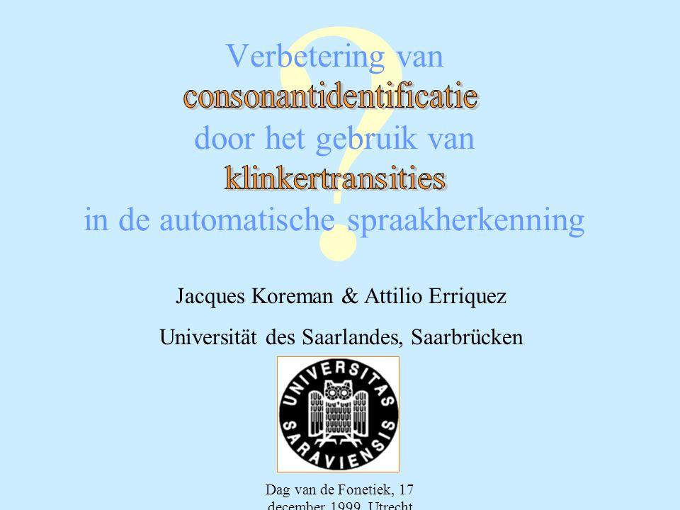 Dag van de Fonetiek, 17 december 1999, Utrecht ? Verbetering van door het gebruik van in de automatische spraakherkenning Jacques Koreman & Attilio Er