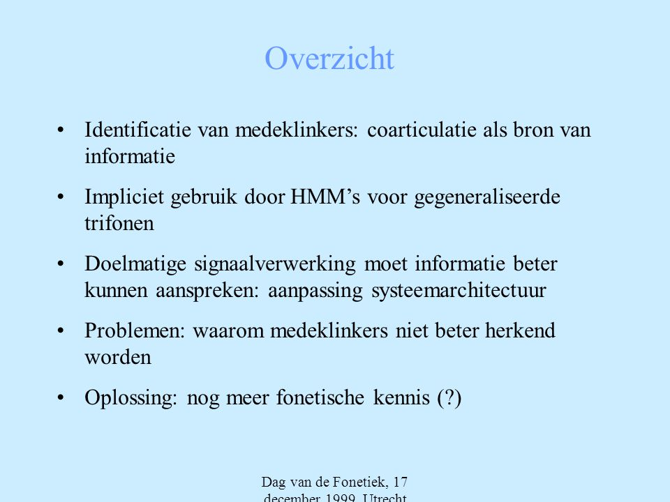Dag van de Fonetiek, 17 december 1999, Utrecht Overzicht •Identificatie van medeklinkers: coarticulatie als bron van informatie •Impliciet gebruik doo