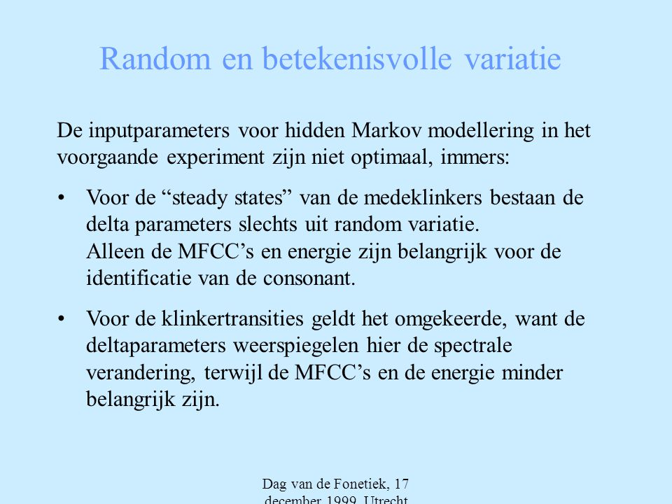 Dag van de Fonetiek, 17 december 1999, Utrecht Random en betekenisvolle variatie De inputparameters voor hidden Markov modellering in het voorgaande experiment zijn niet optimaal, immers: •Voor de steady states van de medeklinkers bestaan de delta parameters slechts uit random variatie.
