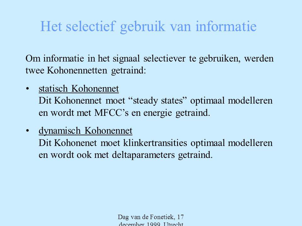 Dag van de Fonetiek, 17 december 1999, Utrecht Het selectief gebruik van informatie Om informatie in het signaal selectiever te gebruiken, werden twee Kohonennetten getraind: •statisch Kohonennet Dit Kohonennet moet steady states optimaal modelleren en wordt met MFCC's en energie getraind.