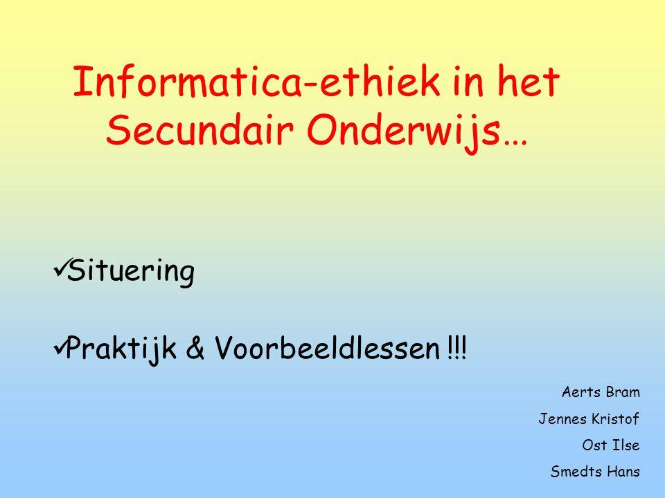 Informatica-ethiek in het Secundair Onderwijs…  Situering  Praktijk & Voorbeeldlessen !!.
