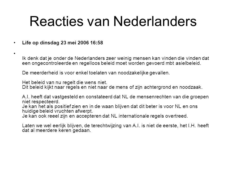 Reacties van Nederlanders •Life op dinsdag 23 mei 2006 16:58 • Ik denk dat je onder de Nederlanders zeer weinig mensen kan vinden die vinden dat een ongecontroleerde en regelloos beleid moet worden gevoerd mbt asielbeleid.