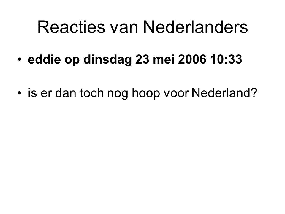 Reacties van Nederlanders •eddie op dinsdag 23 mei 2006 10:33 •is er dan toch nog hoop voor Nederland