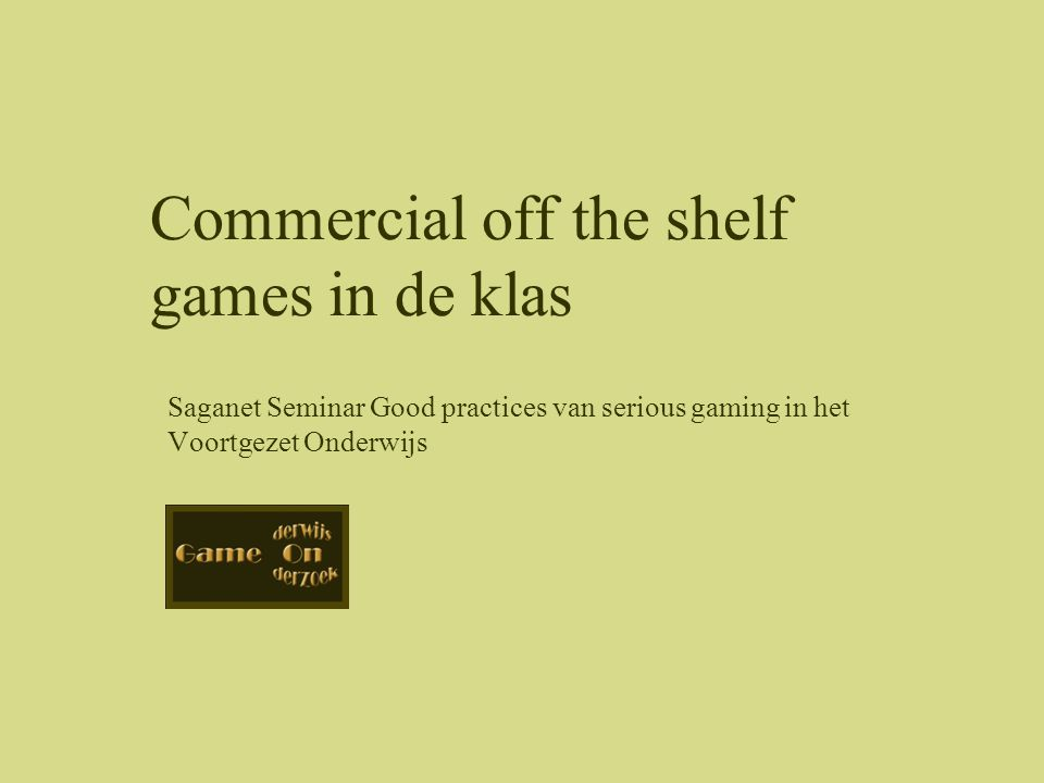 Saganet Seminar Good practices van serious gaming in het Voortgezet Onderwijs Commercial off the shelf games in de klas