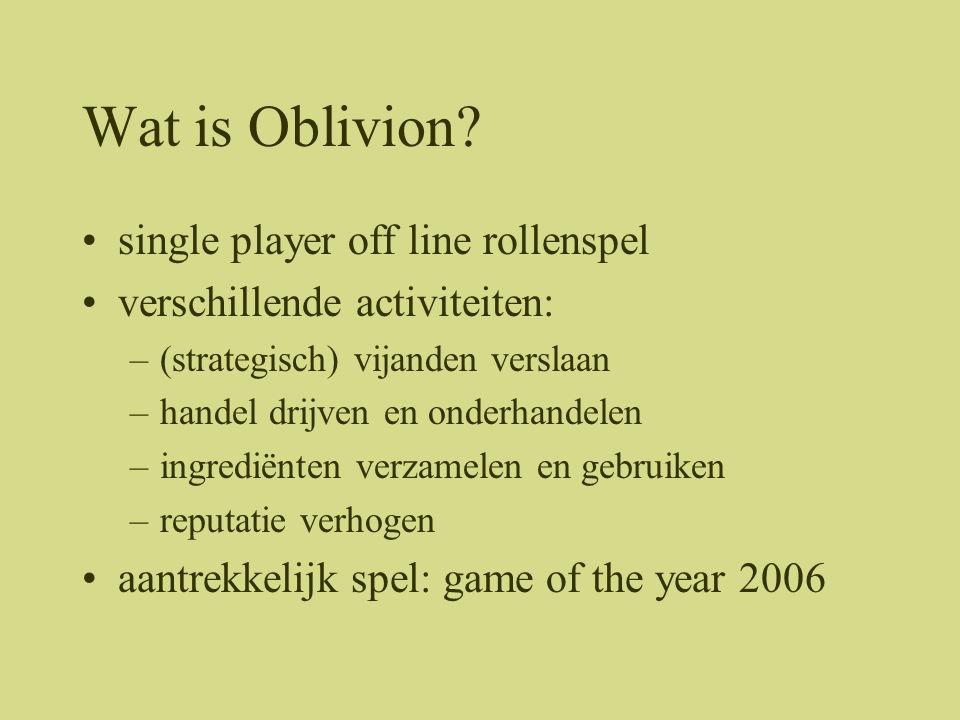 Wat is Oblivion? •single player off line rollenspel •verschillende activiteiten: –(strategisch) vijanden verslaan –handel drijven en onderhandelen –in