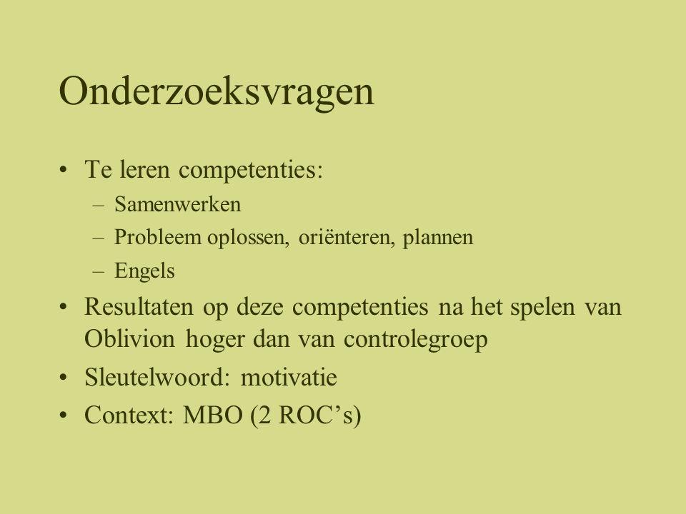 Onderzoeksvragen •Te leren competenties: –Samenwerken –Probleem oplossen, oriënteren, plannen –Engels •Resultaten op deze competenties na het spelen van Oblivion hoger dan van controlegroep •Sleutelwoord: motivatie •Context: MBO (2 ROC's)
