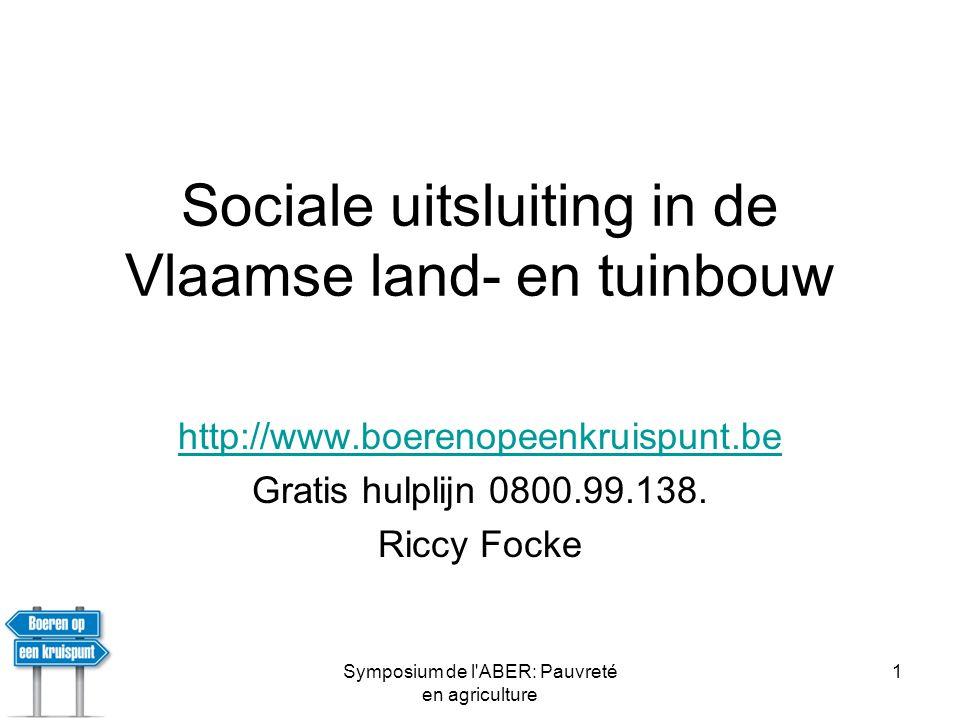 Symposium de l ABER: Pauvreté en agriculture 2 Vzw Boeren op een Kruispunt •Initiatief van Vlaamse Overheid en Cera •Opgericht door BB, ABS, KVLV-Agra •Sinds 11 januari 2007: 1 aanmelding/ werkdag •http://www.boerenopeenkruispunt.behttp://www.boerenopeenkruispunt.be – Ruikt naar de mesthoop •info@boerenopeenkruispunt.beinfo@boerenopeenkruispunt.be –Heel succesvol voor aanmeldingen •Gratis hulplijn: 0800.99.138.