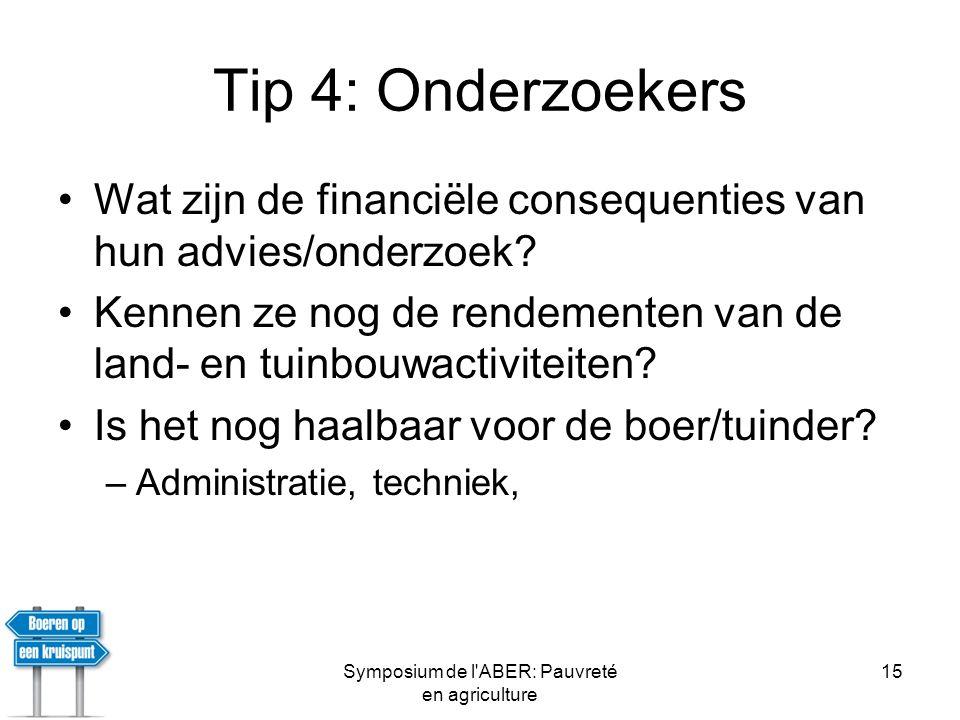 Symposium de l ABER: Pauvreté en agriculture 15 Tip 4: Onderzoekers •Wat zijn de financiële consequenties van hun advies/onderzoek.